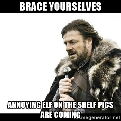 Meme image says: Brace yourselves. Annoying 'Elf on the Shelf' pics are coming.