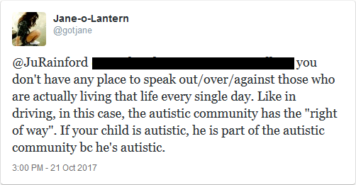 """@JuRainford you don't have any place to speak out/over/against those who are actually living that life every single day. Like in driving, in this case, the autistic community has the """"right of way"""". If your child is autistic, he is part of the autistic community bc he's autistic."""